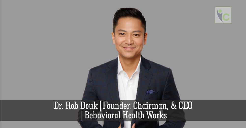 Dr. Rob Douk, | Founder, Chairman,& CEO | Behavioral Health Works | Insights Care